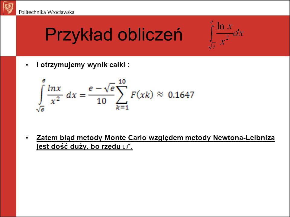 Przykład obliczeń I otrzymujemy wynik całki : Zatem błąd metody Monte Carlo względem metody Newtona-Leibniza jest dość duży, bo rzędu..