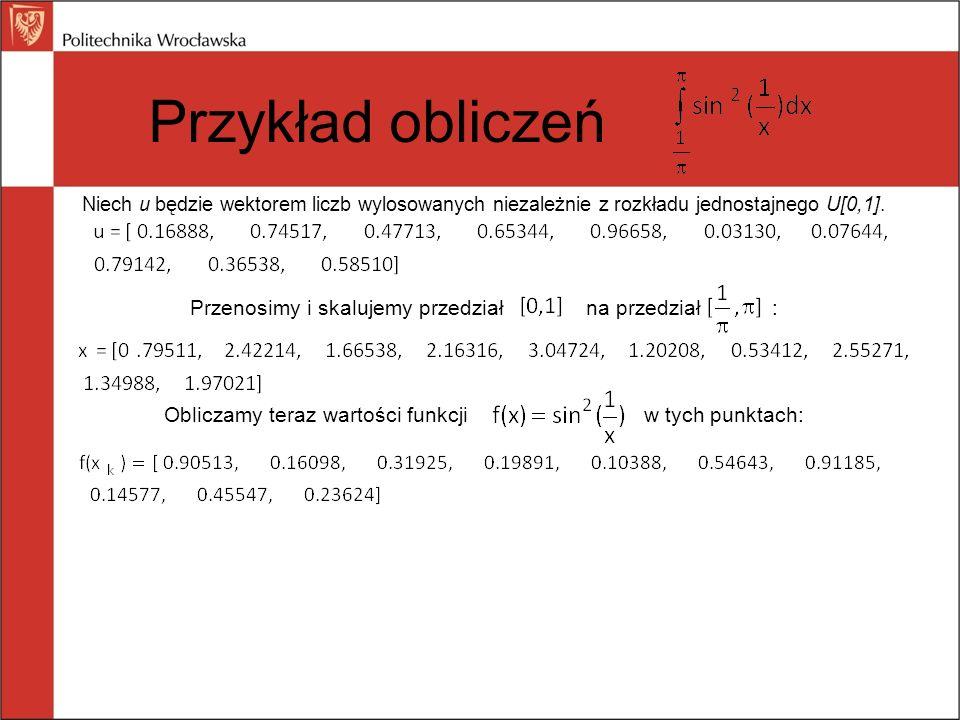 Przykład obliczeń Niech u będzie wektorem liczb wylosowanych niezależnie z rozkładu jednostajnego U[0,1]. Przenosimy i skalujemy przedział na przedzia