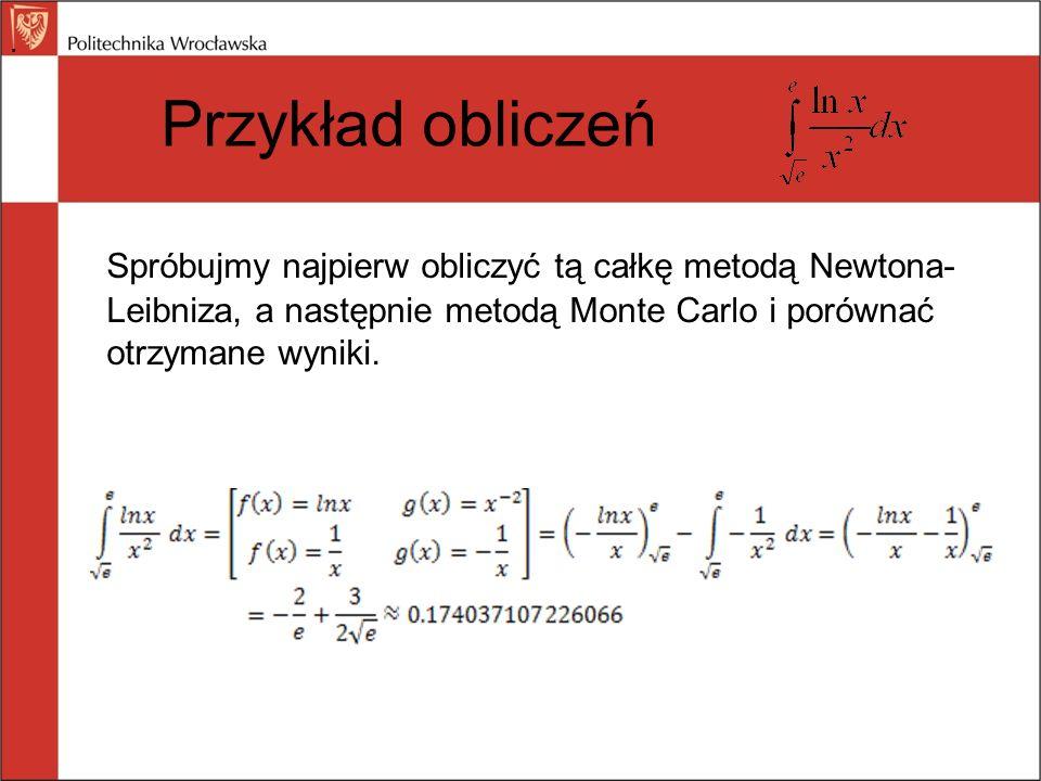 Przykład obliczeń Spróbujmy najpierw obliczyć tą całkę metodą Newtona- Leibniza, a następnie metodą Monte Carlo i porównać otrzymane wyniki..