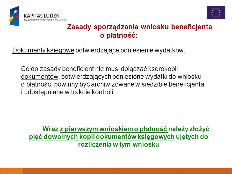 Zasady sporządzania wniosku beneficjenta o płatność: Dokumenty księgowe potwierdzające poniesienie wydatków: Co do zasady beneficjent nie musi dołączać kserokopii dokumentów, potwierdzających poniesione wydatki do wniosku o płatność; powinny być archiwizowane w siedzibie beneficjenta i udostępniane w trakcie kontroli, Wraz z pierwszym wnioskiem o płatność należy złożyć pięć dowolnych kopii dokumentów księgowych ujętych do rozliczenia w tym wniosku