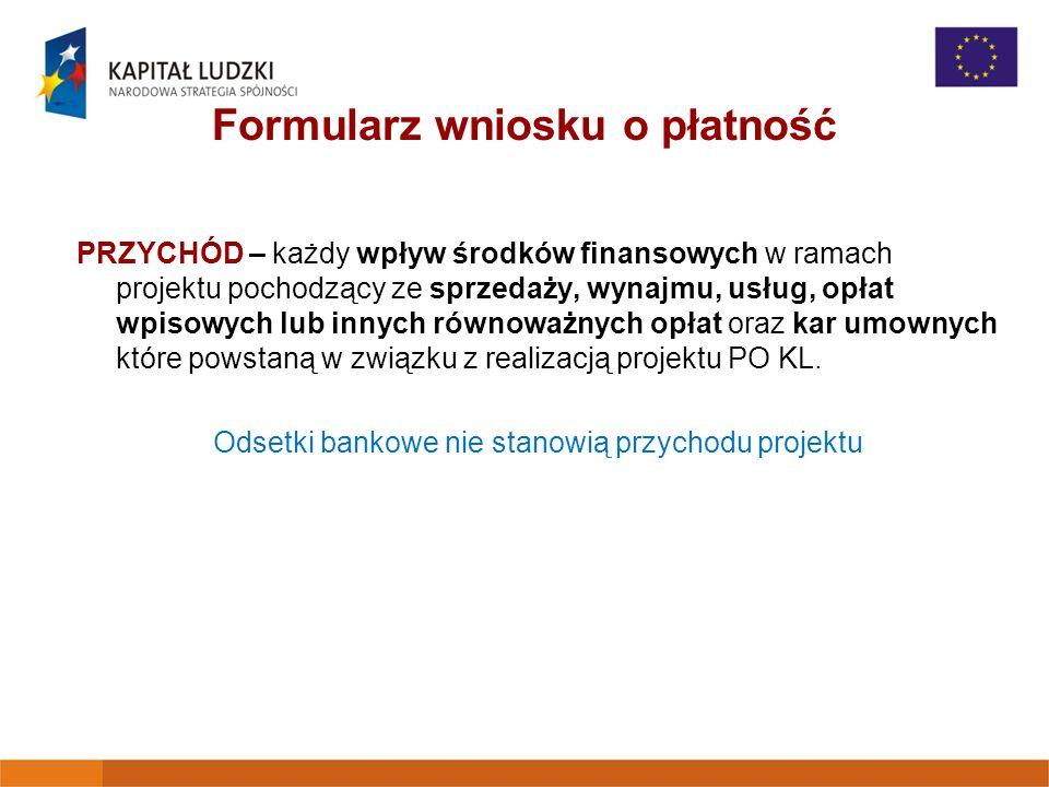 Formularz wniosku o płatność PRZYCHÓD – każdy wpływ środków finansowych w ramach projektu pochodzący ze sprzedaży, wynajmu, usług, opłat wpisowych lub