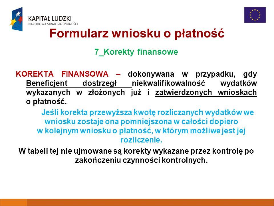 Formularz wniosku o płatność 7_Korekty finansowe KOREKTA FINANSOWA – dokonywana w przypadku, gdy Beneficjent dostrzegł niekwalifikowalność wydatków wykazanych w złożonych już i zatwierdzonych wnioskach o płatność.