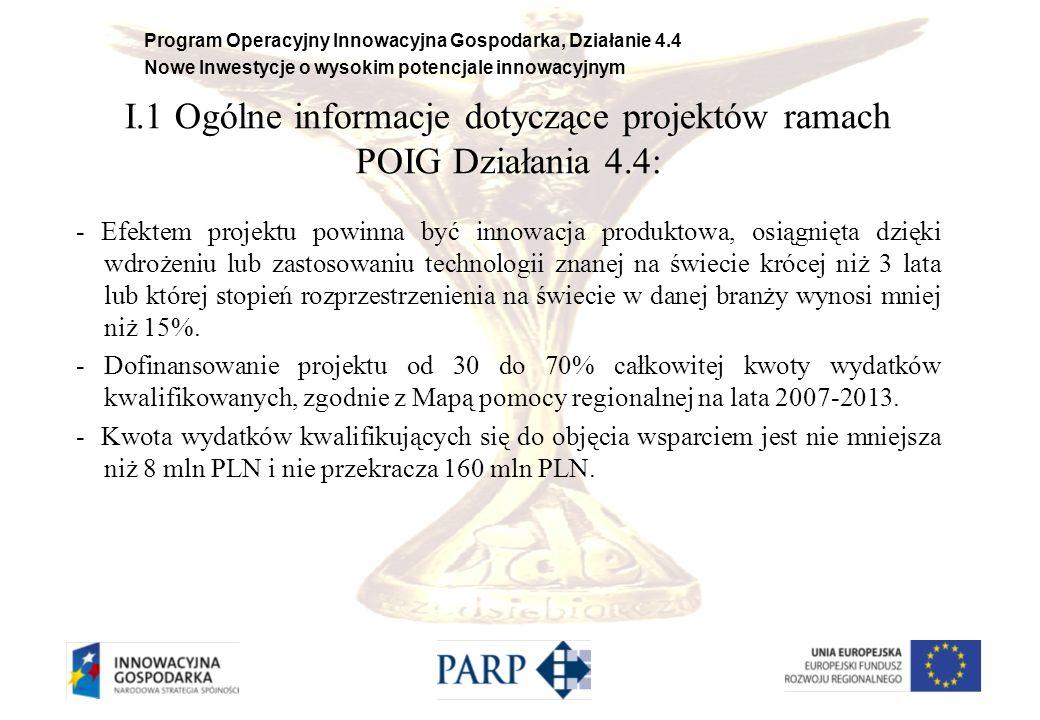 Program Operacyjny Innowacyjna Gospodarka, Działanie 4.4 Nowe Inwestycje o wysokim potencjale innowacyjnym I.1 Ogólne informacje dotyczące projektów ramach POIG Działania 4.4: - Wnioskowana kwota dofinansowania jest nie mniejsza niż 2,4 mln PLN i nie przekracza: 40 milionów PLN na część inwestycyjną, 1 milion PLN na część doradczą dla MSP, 1 milion PLN na część szkoleniową, łącznie z pomocą de minimis otrzymaną przez przedsiębiorcę w bieżącym roku kalendarzowym oraz w ciągu dwóch poprzedzających lat kalendarzowych z różnych źródeł i w różnych formach kwoty 200 tysięcy EUR, a w przypadku przedsiębiorcy prowadzącego działalność w sektorze transportu drogowego - 100 000 EUR na wydatki związane z ustanowieniem i utrzymaniem zabezpieczenia oraz wydatków związanych z otwarciem i prowadzeniem rachunku bankowego przeznaczonego do obsługi projektu.