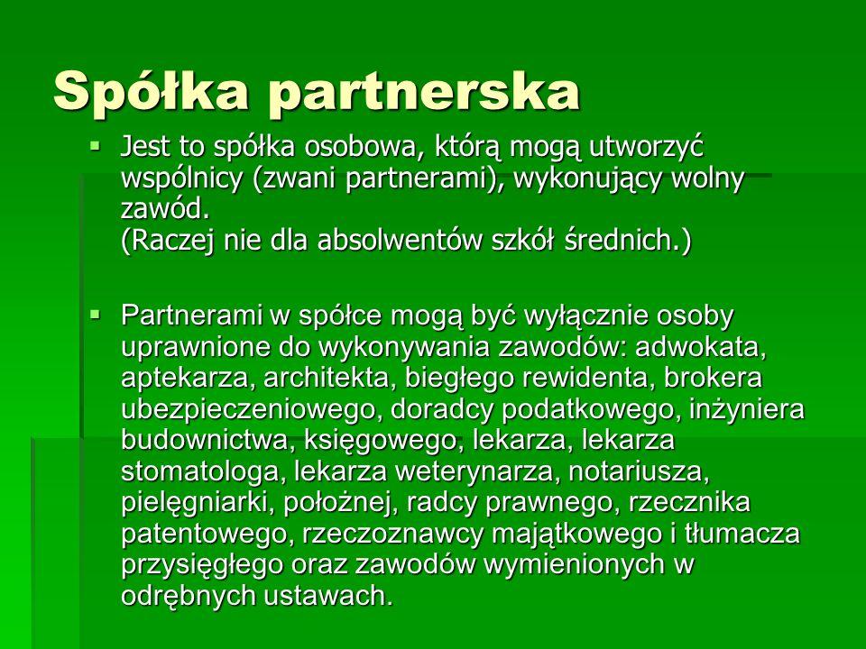 Spółka partnerska Jest to spółka osobowa, którą mogą utworzyć wspólnicy (zwani partnerami), wykonujący wolny zawód. (Raczej nie dla absolwentów szkół
