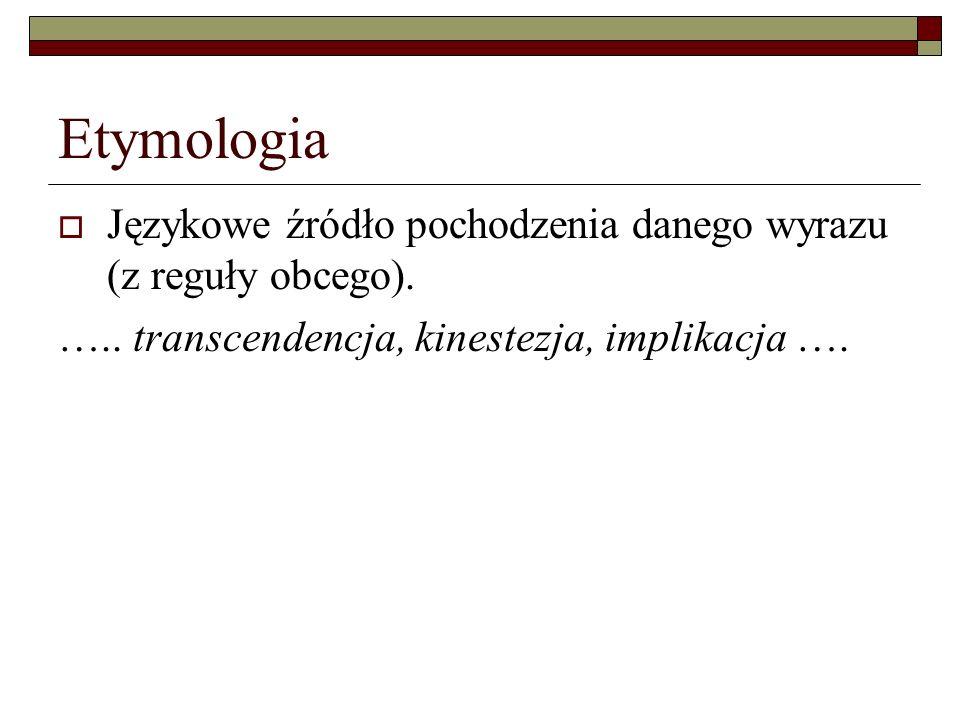 Etymologia Językowe źródło pochodzenia danego wyrazu (z reguły obcego). ….. transcendencja, kinestezja, implikacja ….
