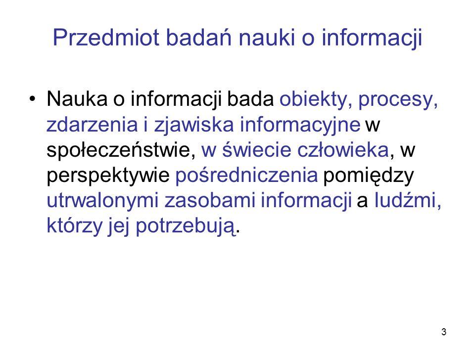 3 Przedmiot badań nauki o informacji Nauka o informacji bada obiekty, procesy, zdarzenia i zjawiska informacyjne w społeczeństwie, w świecie człowieka