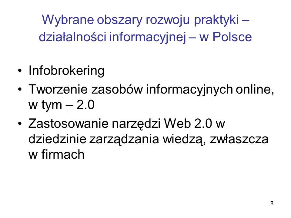 8 Wybrane obszary rozwoju praktyki – działalności informacyjnej – w Polsce Infobrokering Tworzenie zasobów informacyjnych online, w tym – 2.0 Zastosow