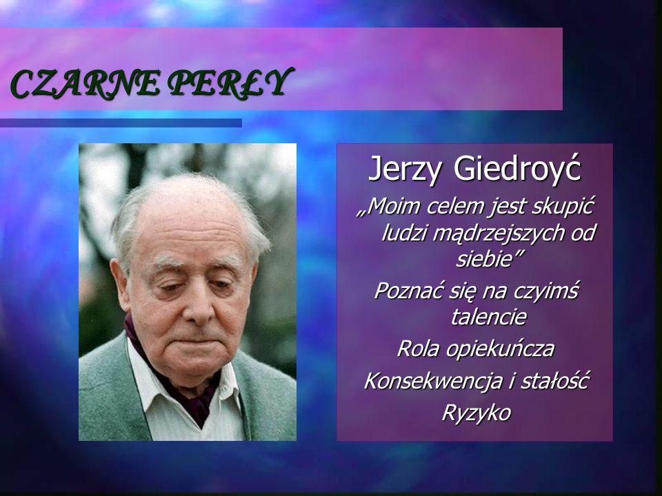 CZARNE PERŁY Jerzy Giedroyć Moim celem jest skupić ludzi mądrzejszych od siebie Poznać się na czyimś talencie Rola opiekuńcza Konsekwencja i stałość R