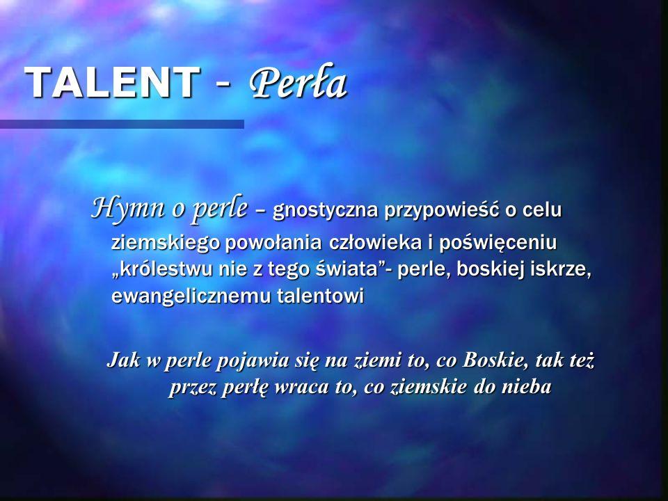 TALENT - Perła Hymn o perle – gnostyczna przypowieść o celu ziemskiego powołania człowieka i poświęceniu królestwu nie z tego świata- perle, boskiej i