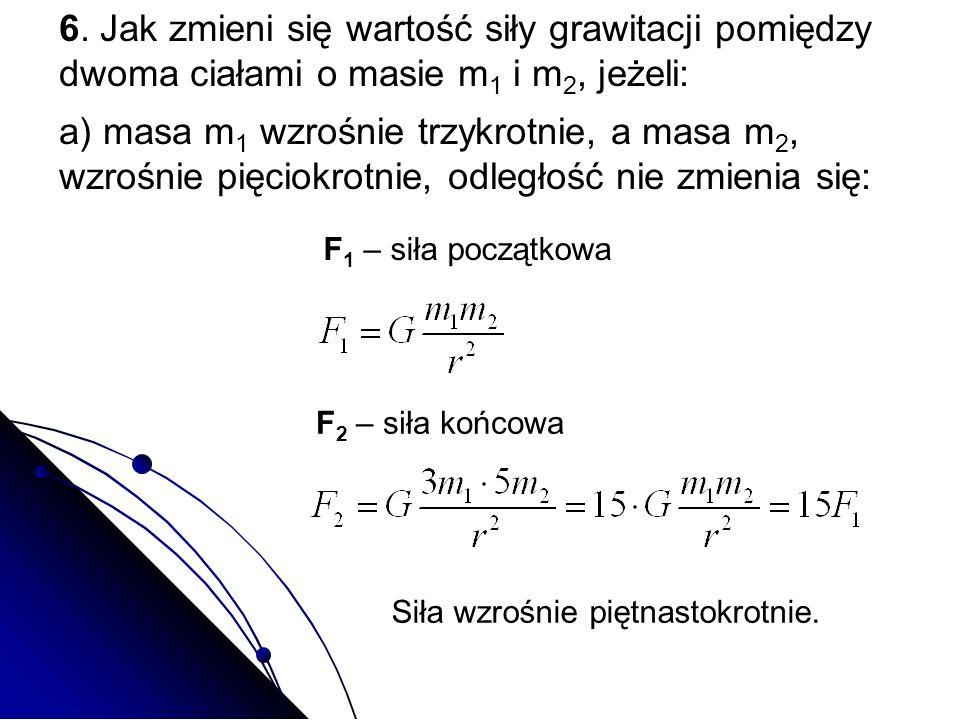 6. Jak zmieni się wartość siły grawitacji pomiędzy dwoma ciałami o masie m 1 i m 2, jeżeli: a) masa m 1 wzrośnie trzykrotnie, a masa m 2, wzrośnie pię