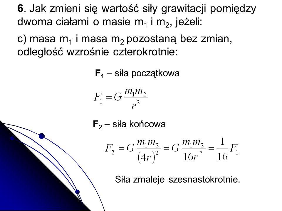 c) masa m 1 i masa m 2 pozostaną bez zmian, odległość wzrośnie czterokrotnie: F 1 – siła początkowa F 2 – siła końcowa Siła zmaleje szesnastokrotnie.