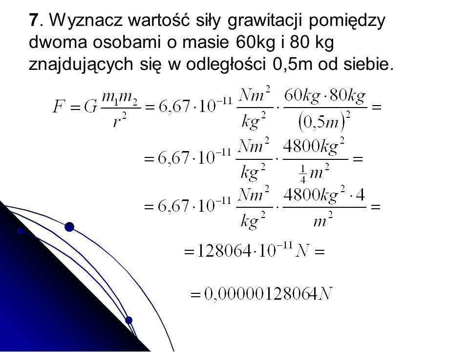 7. Wyznacz wartość siły grawitacji pomiędzy dwoma osobami o masie 60kg i 80 kg znajdujących się w odległości 0,5m od siebie.