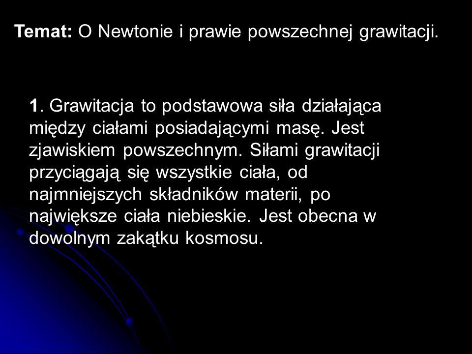 Temat: O Newtonie i prawie powszechnej grawitacji. 1. Grawitacja to podstawowa siła działająca między ciałami posiadającymi masę. Jest zjawiskiem pows