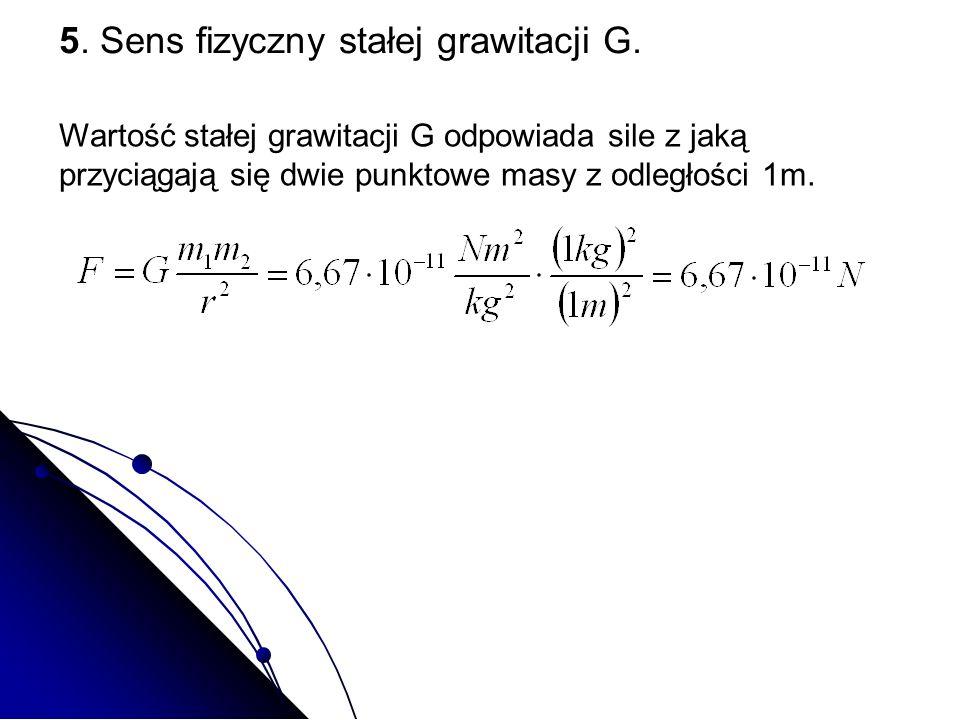 5. Sens fizyczny stałej grawitacji G. Wartość stałej grawitacji G odpowiada sile z jaką przyciągają się dwie punktowe masy z odległości 1m.