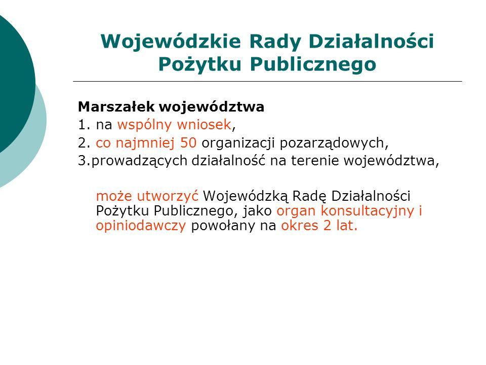 Wojewódzkie Rady Działalności Pożytku Publicznego Marszałek województwa 1. na wspólny wniosek, 2. co najmniej 50 organizacji pozarządowych, 3.prowadzą