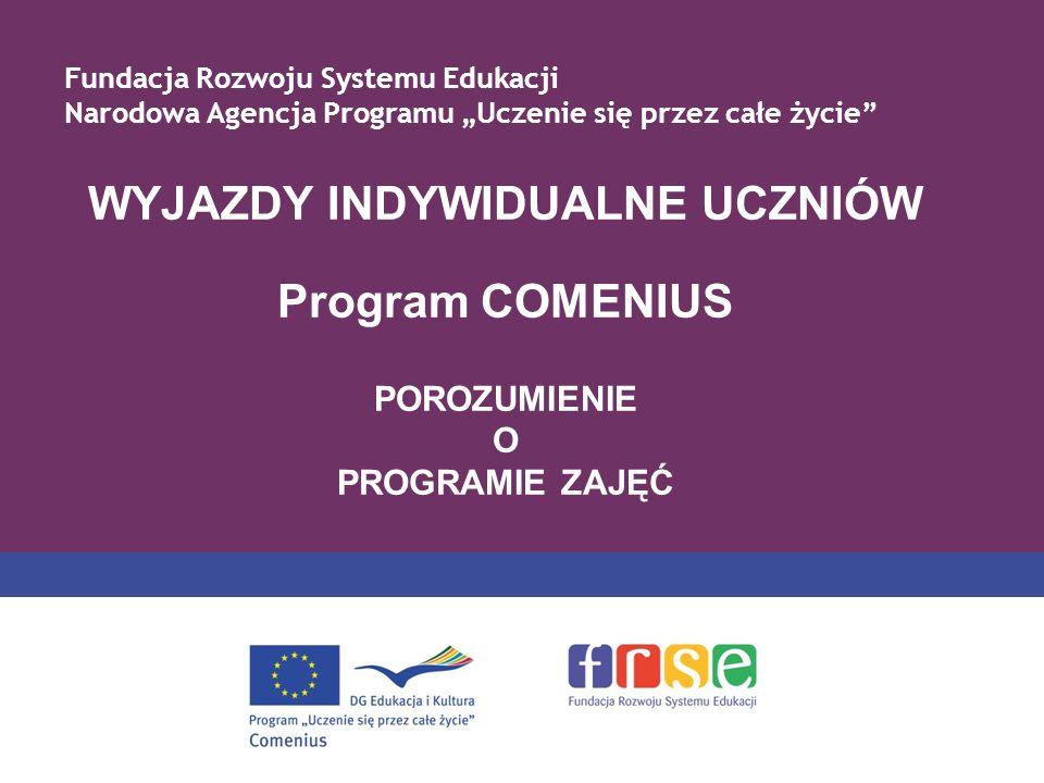 WYJAZDY INDYWIDUALNE UCZNIÓW Program COMENIUS POROZUMIENIE O PROGRAMIE ZAJĘĆ Fundacja Rozwoju Systemu Edukacji Narodowa Agencja Programu Uczenie się przez całe życie