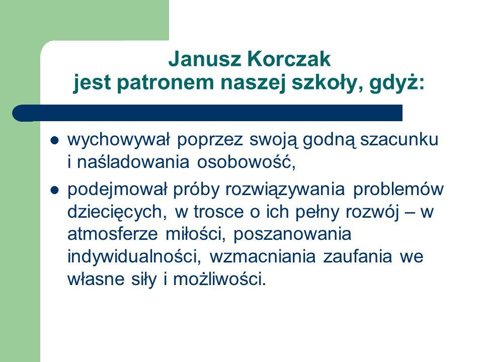 Janusz Korczak jest patronem naszej szkoły, gdyż: wychowywał poprzez swoją godną szacunku i naśladowania osobowość, podejmował próby rozwiązywania problemów dziecięcych, w trosce o ich pełny rozwój – w atmosferze miłości, poszanowania indywidualności, wzmacniania zaufania we własne siły i możliwości.
