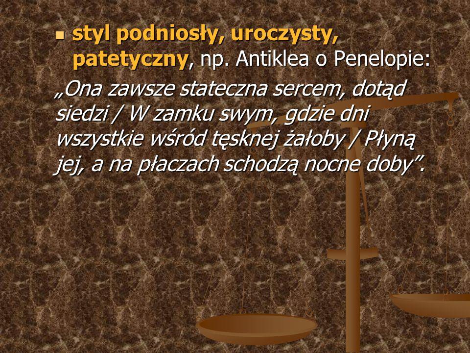 styl podniosły, uroczysty, patetyczny, np. Antiklea o Penelopie: styl podniosły, uroczysty, patetyczny, np. Antiklea o Penelopie: Ona zawsze stateczna