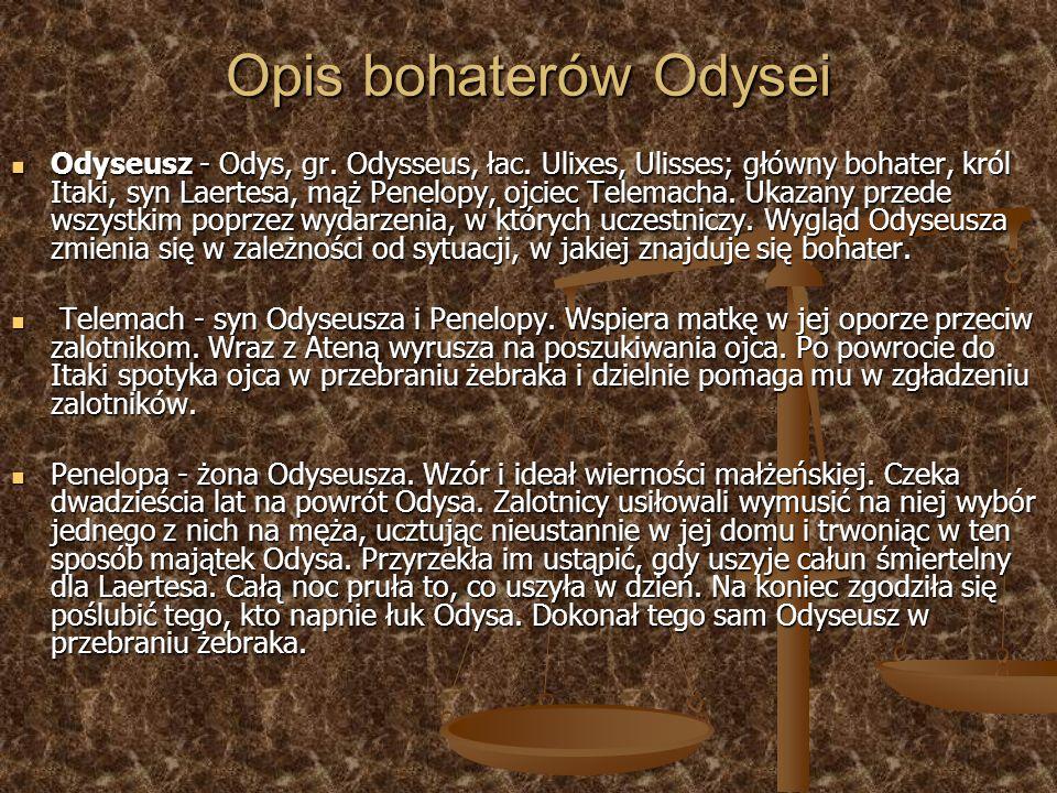 Opis bohaterów Odysei Odyseusz - Odys, gr. Odysseus, łac. Ulixes, Ulisses; główny bohater, król Itaki, syn Laertesa, mąż Penelopy, ojciec Telemacha. U