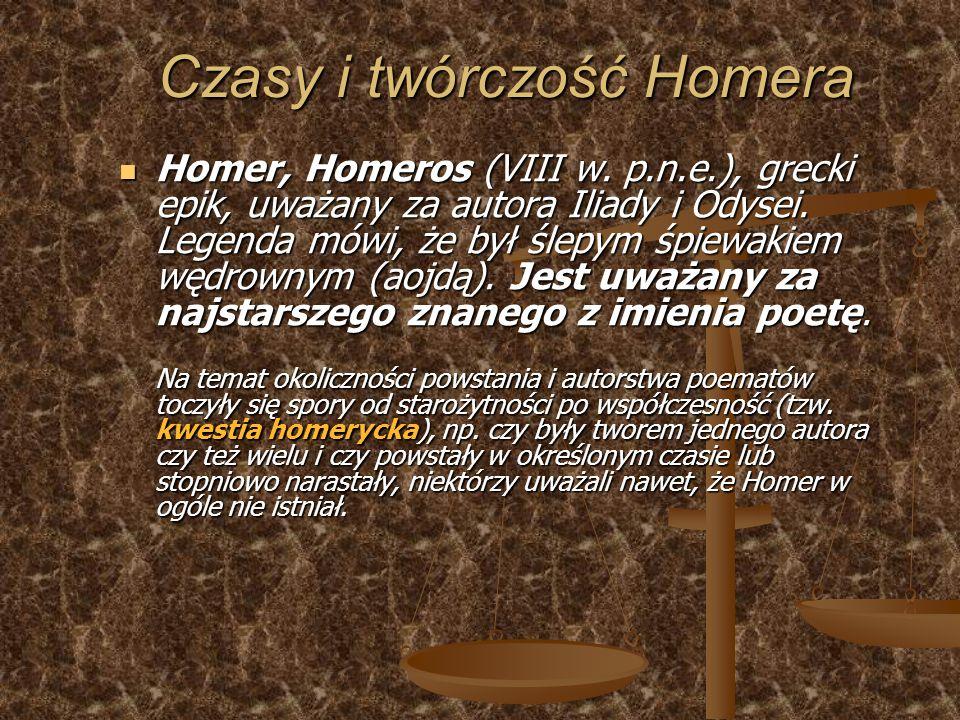 Czasy i twórczość Homera Homer, Homeros (VIII w. p.n.e.), grecki epik, uważany za autora Iliady i Odysei. Legenda mówi, że był ślepym śpiewakiem wędro
