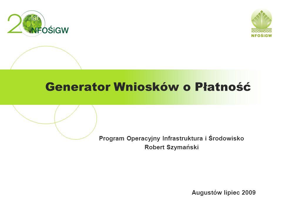 Generator Wniosków o Płatność Program Operacyjny Infrastruktura i Środowisko Robert Szymański Augustów lipiec 2009