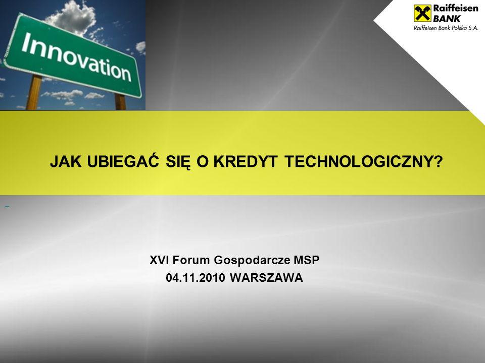 XVI Forum Gospodarcze MSP 04.11.2010 WARSZAWA JAK UBIEGAĆ SIĘ O KREDYT TECHNOLOGICZNY?