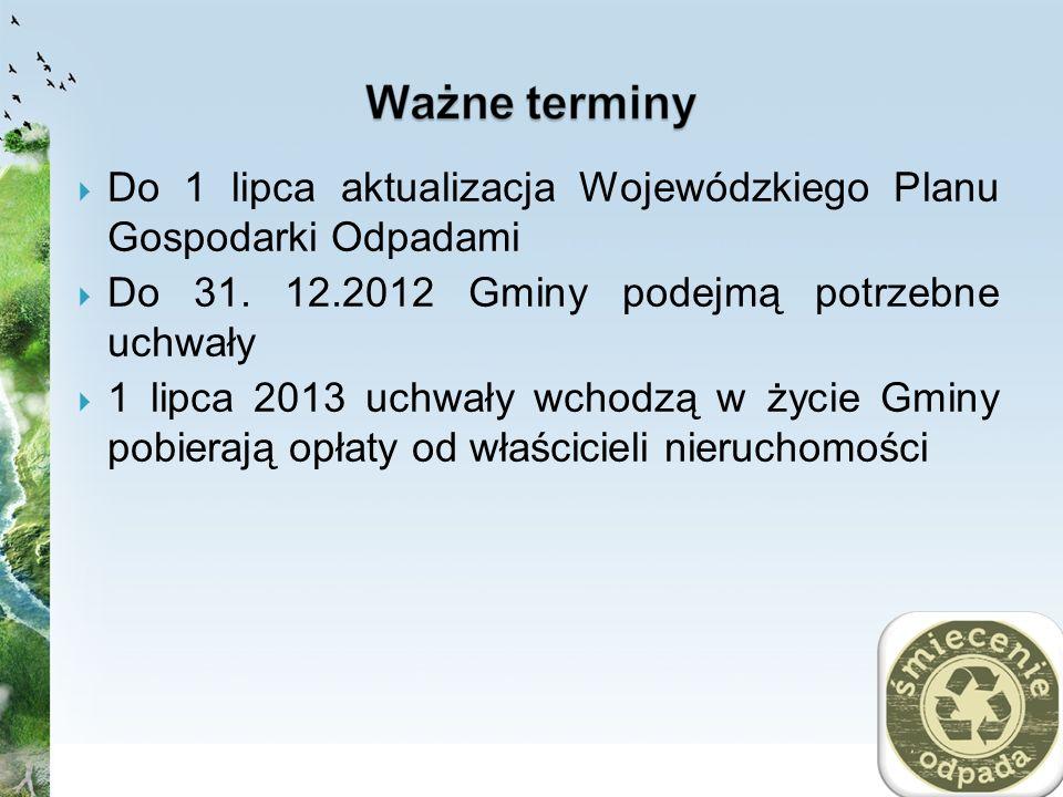 Do 1 lipca aktualizacja Wojewódzkiego Planu Gospodarki Odpadami Do 31. 12.2012 Gminy podejmą potrzebne uchwały 1 lipca 2013 uchwały wchodzą w życie Gm
