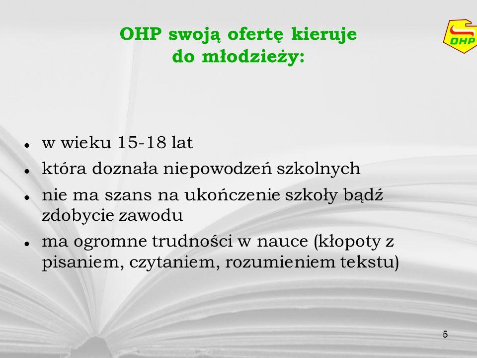 5 OHP swoją ofertę kieruje do młodzieży: w wieku 15-18 lat która doznała niepowodzeń szkolnych nie ma szans na ukończenie szkoły bądź zdobycie zawodu
