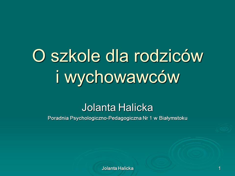 Jolanta Halicka 1 O szkole dla rodziców i wychowawców Jolanta Halicka Poradnia Psychologiczno-Pedagogiczna Nr 1 w Białymstoku