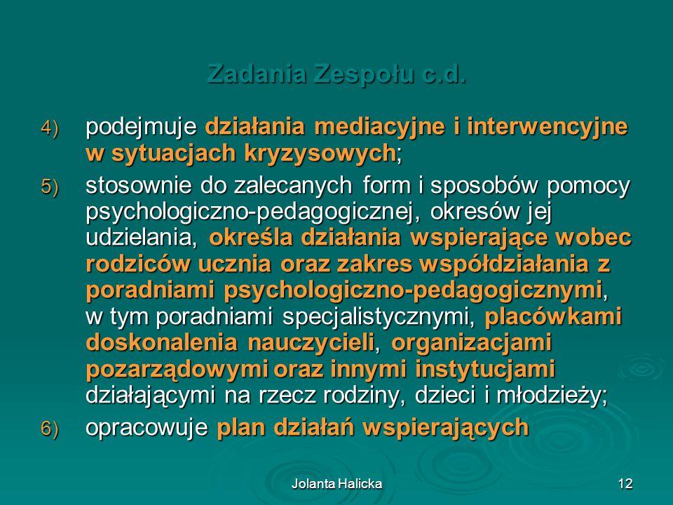 Jolanta Halicka12 Zadania Zespołu c.d. 4) podejmuje działania mediacyjne i interwencyjne w sytuacjach kryzysowych; 5) stosownie do zalecanych form i s