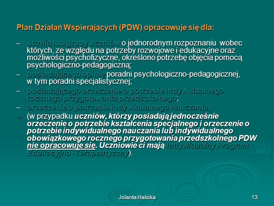 Jolanta Halicka13 Plan Działań Wspierających (PDW) opracowuje się dla: – ucznia lub grupy uczniów o jednorodnym rozpoznaniu, wobec których, ze względu