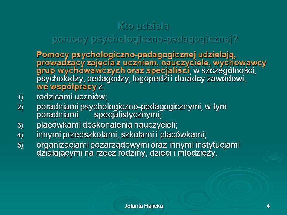 Jolanta Halicka5 Pomoc psychologiczno-pedagogiczna jest udzielana z inicjatywy: z inicjatywy: 1) ucznia; 2) rodziców ucznia; 3) nauczyciela, wychowawcy grupy wychowawczej lub specjalisty, prowadzącego zajęcia z uczniem; 4) poradni psychologiczno-pedagogicznej, w tym poradni specjalistycznej; 5) asystenta edukacji romskiej; 6) pomocy nauczyciela.
