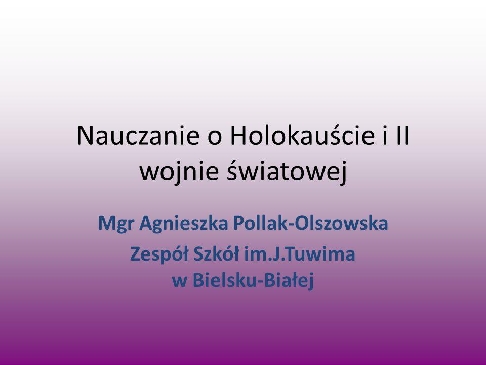 Nauczanie o Holokauście i II wojnie światowej Mgr Agnieszka Pollak-Olszowska Zespół Szkół im.J.Tuwima w Bielsku-Białej