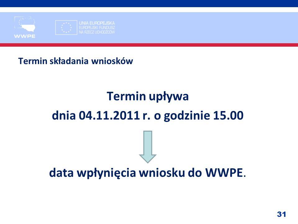 31 Termin składania wniosków Termin upływa dnia 04.11.2011 r. o godzinie 15.00 data wpłynięcia wniosku do WWPE.