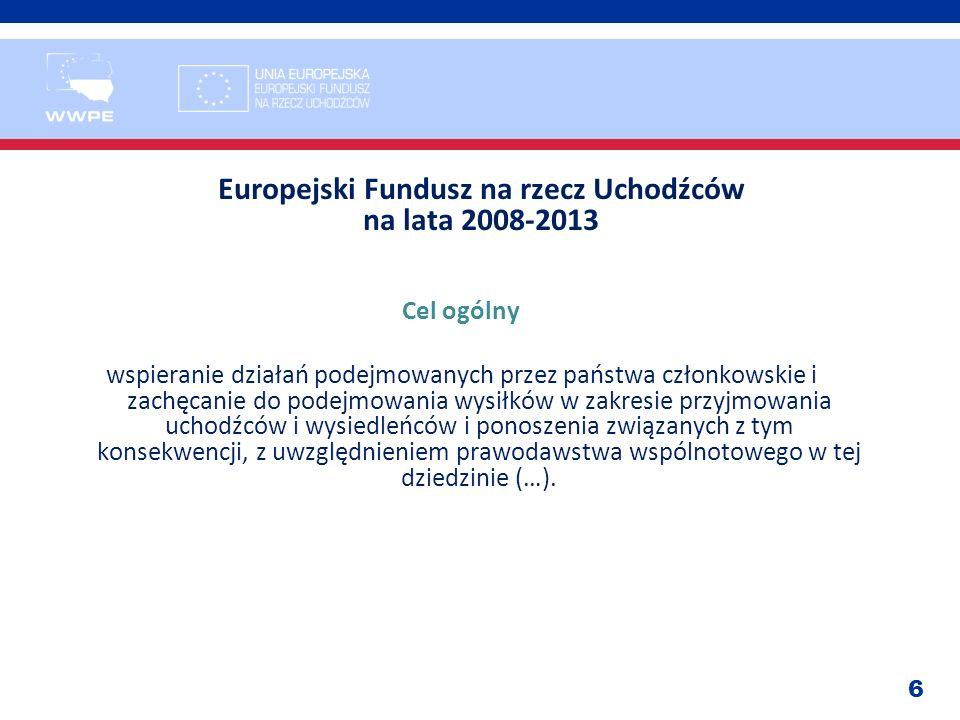 6 Europejski Fundusz na rzecz Uchodźców na lata 2008-2013 Cel ogólny wspieranie działań podejmowanych przez państwa członkowskie i zachęcanie do podej