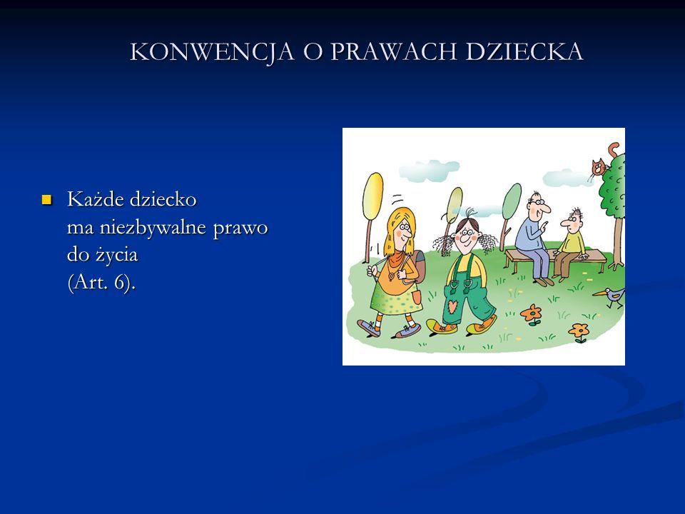 KONWENCJA O PRAWACH DZIECKA Każde dziecko ma niezbywalne prawo do życia (Art. 6). Każde dziecko ma niezbywalne prawo do życia (Art. 6).