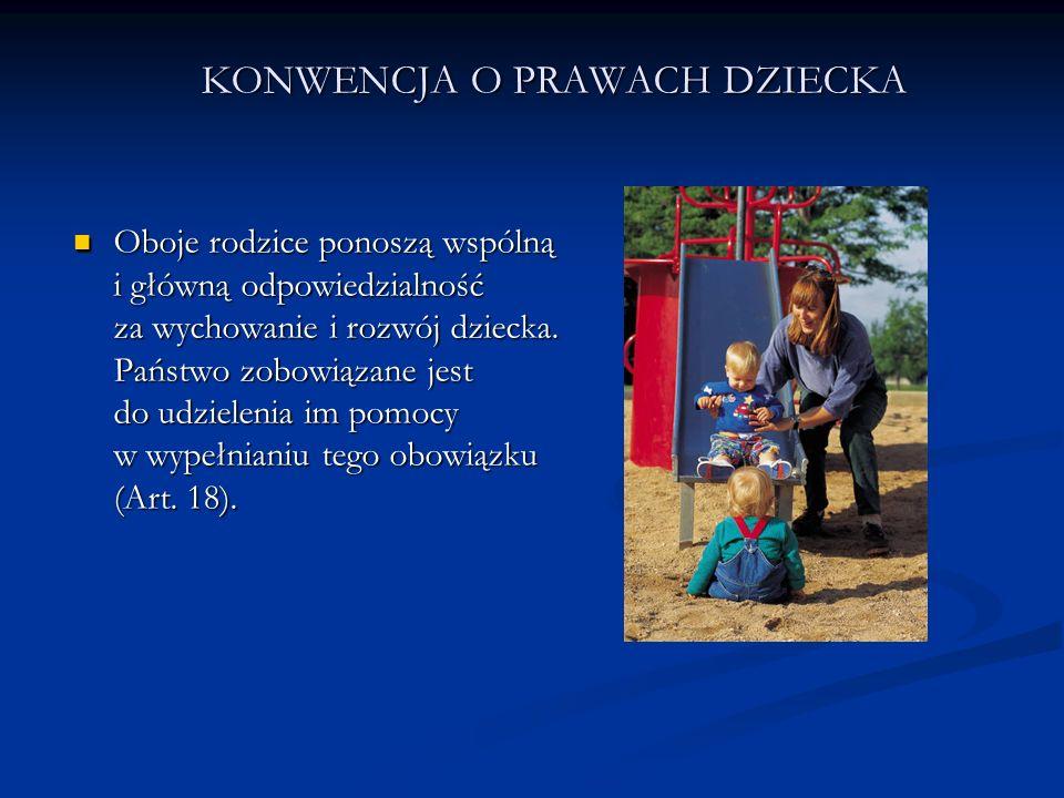 KONWENCJA O PRAWACH DZIECKA Oboje rodzice ponoszą wspólną i główną odpowiedzialność za wychowanie i rozwój dziecka. Państwo zobowiązane jest do udziel