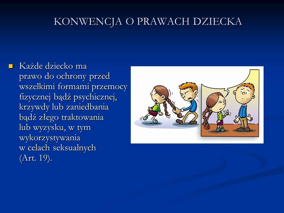 KONWENCJA O PRAWACH DZIECKA Każde dziecko ma prawo do ochrony przed wszelkimi formami przemocy fizycznej bądź psychicznej, krzywdy lub zaniedbania bąd