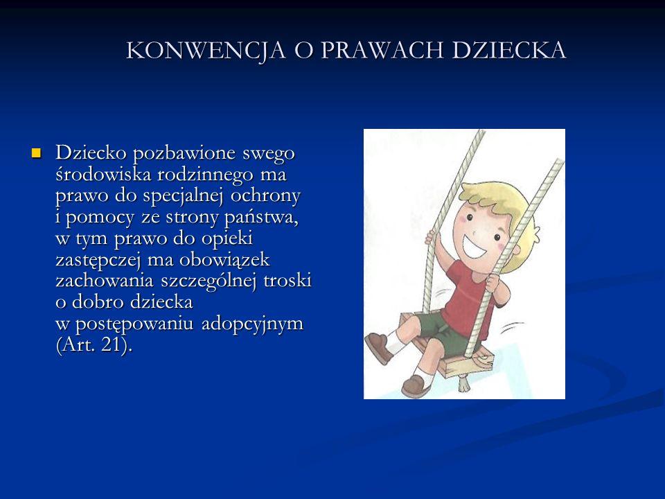KONWENCJA O PRAWACH DZIECKA Dziecko pozbawione swego środowiska rodzinnego ma prawo do specjalnej ochrony i pomocy ze strony państwa, w tym prawo do o