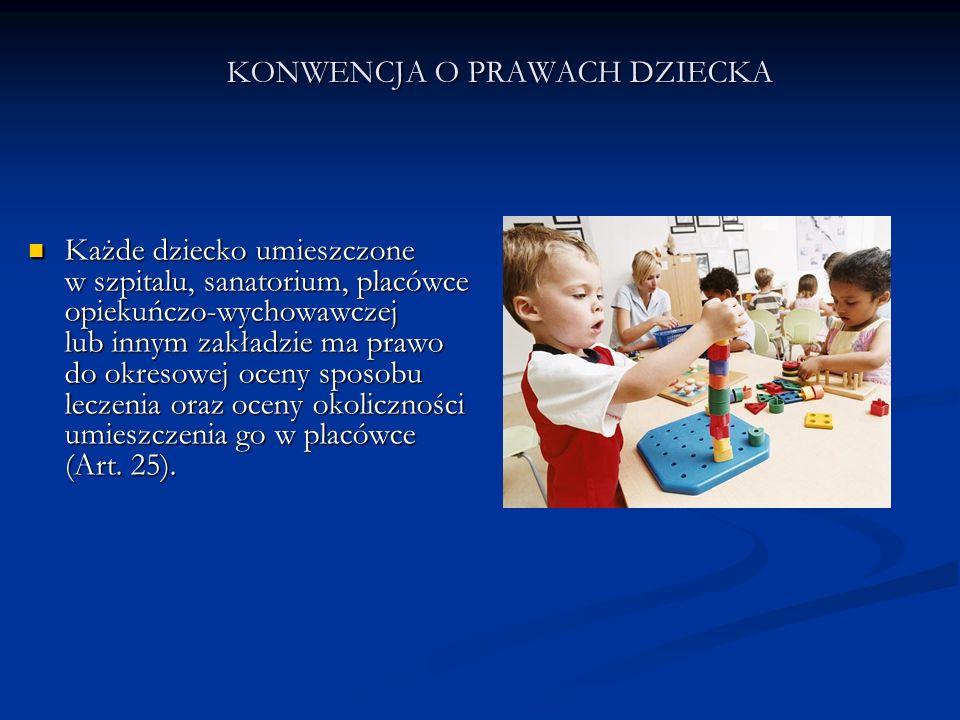 KONWENCJA O PRAWACH DZIECKA Każde dziecko umieszczone w szpitalu, sanatorium, placówce opiekuńczo-wychowawczej lub innym zakładzie ma prawo do okresow