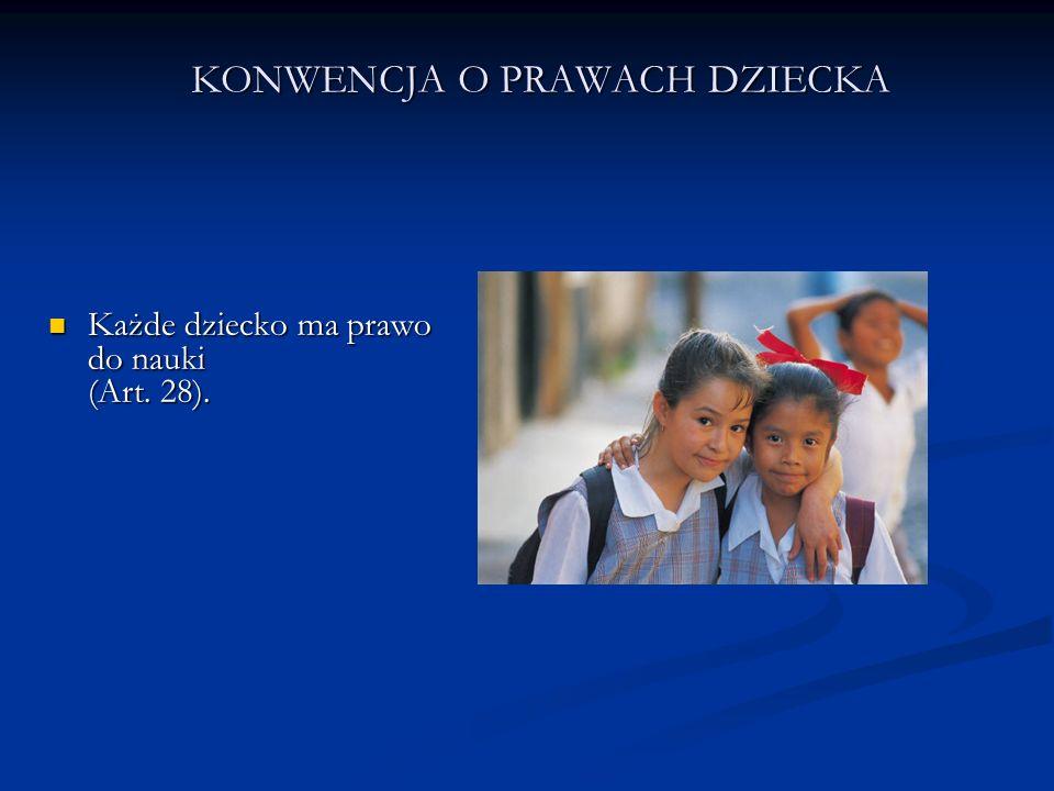 KONWENCJA O PRAWACH DZIECKA Każde dziecko ma prawo do nauki (Art. 28). Każde dziecko ma prawo do nauki (Art. 28).