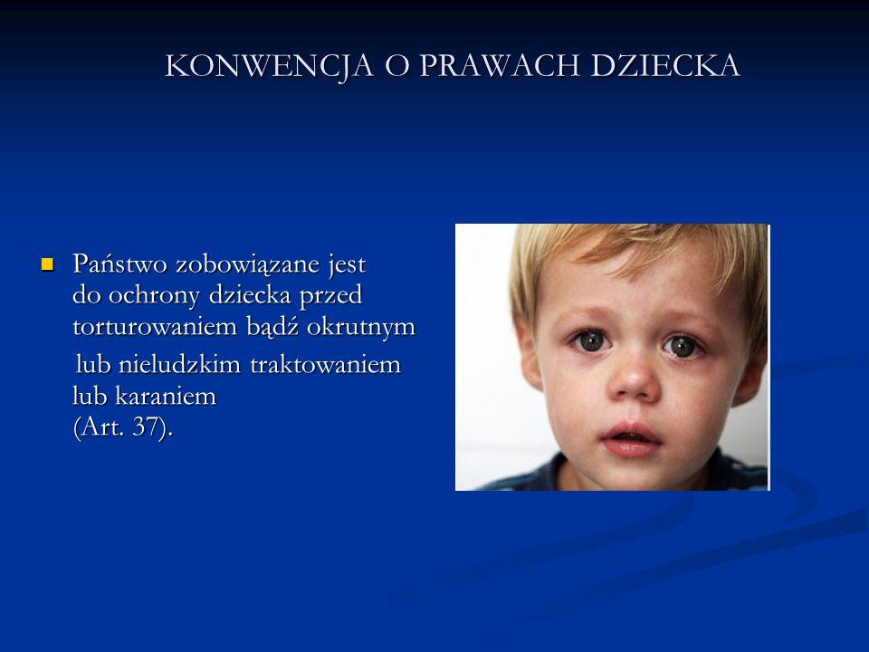 KONWENCJA O PRAWACH DZIECKA Państwo zobowiązane jest do ochrony dziecka przed torturowaniem bądź okrutnym Państwo zobowiązane jest do ochrony dziecka