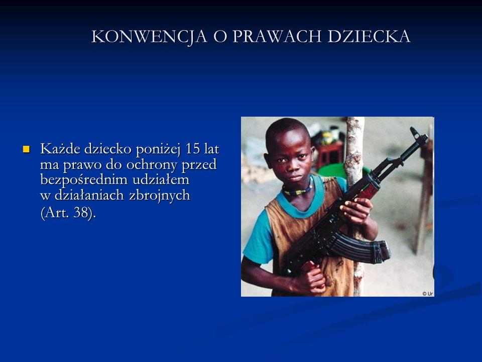 KONWENCJA O PRAWACH DZIECKA Każde dziecko poniżej 15 lat ma prawo do ochrony przed bezpośrednim udziałem w działaniach zbrojnych (Art. 38). Każde dzie