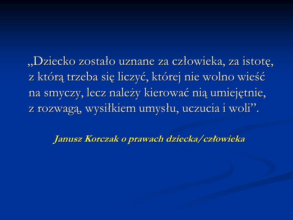 Janusz Korczak o prawach dziecka/człowieka Dziecko zostało uznane za człowieka, za istotę, z którą trzeba się liczyć, której nie wolno wieść na smyczy
