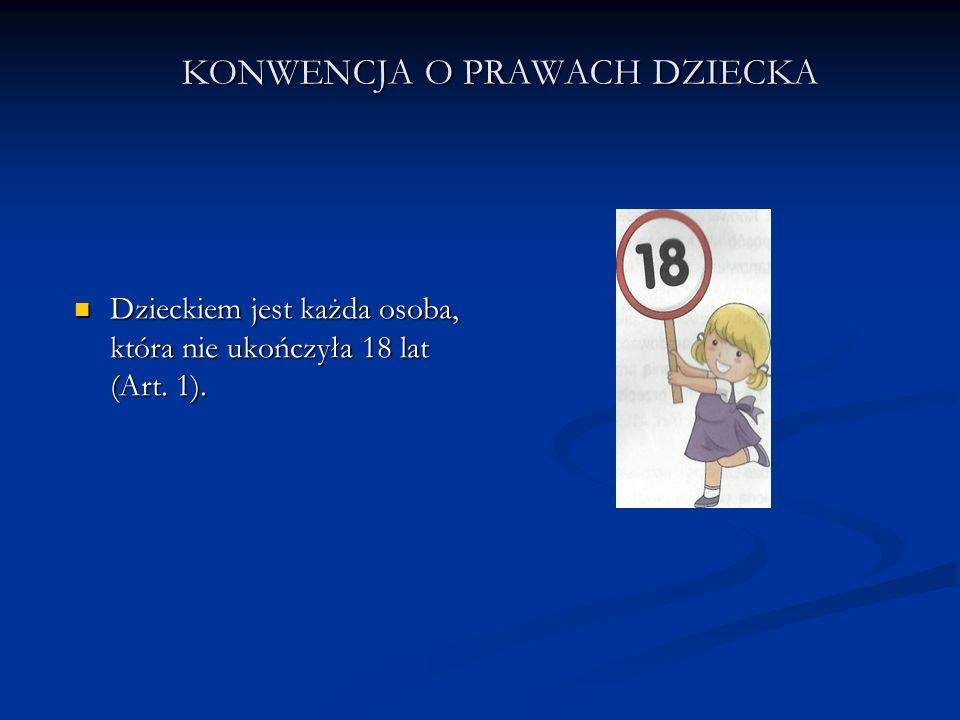 KONWENCJA O PRAWACH DZIECKA Dzieckiem jest każda osoba, która nie ukończyła 18 lat (Art. 1). Dzieckiem jest każda osoba, która nie ukończyła 18 lat (A