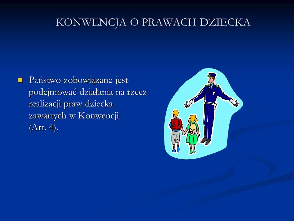 KONWENCJA O PRAWACH DZIECKA Państwo zobowiązane jest podejmować działania na rzecz realizacji praw dziecka zawartych w Konwencji (Art. 4). Państwo zob