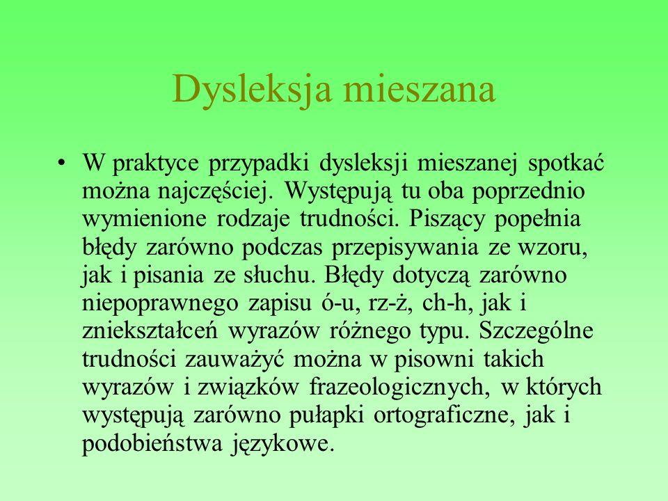 Dysleksja mieszana W praktyce przypadki dysleksji mieszanej spotkać można najczęściej. Występują tu oba poprzednio wymienione rodzaje trudności. Piszą