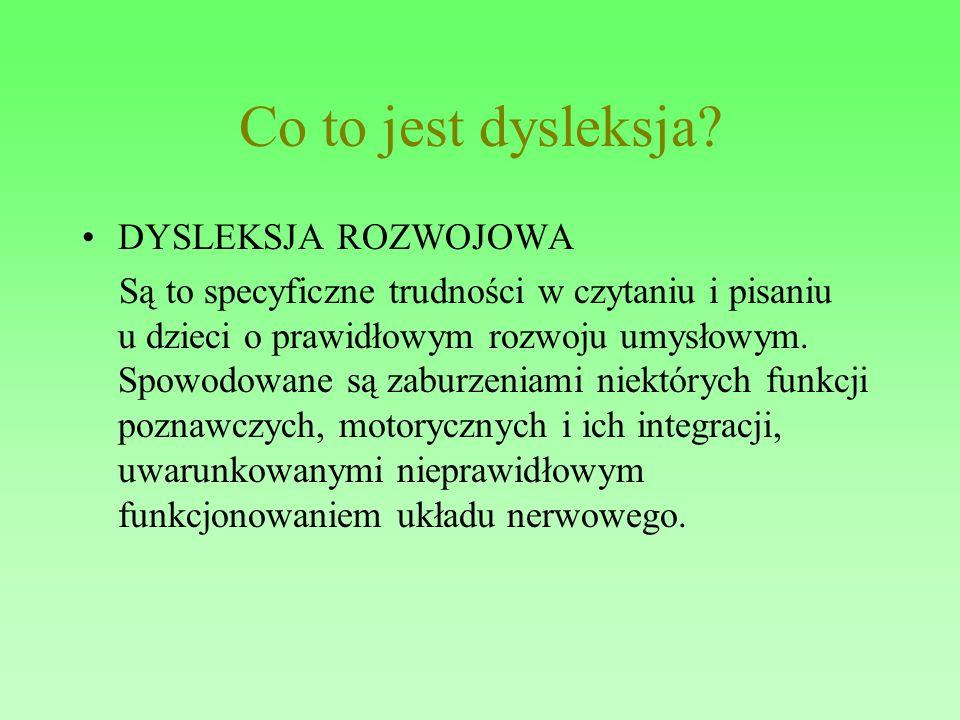 Co to jest dysleksja? DYSLEKSJA ROZWOJOWA Są to specyficzne trudności w czytaniu i pisaniu u dzieci o prawidłowym rozwoju umysłowym. Spowodowane są za