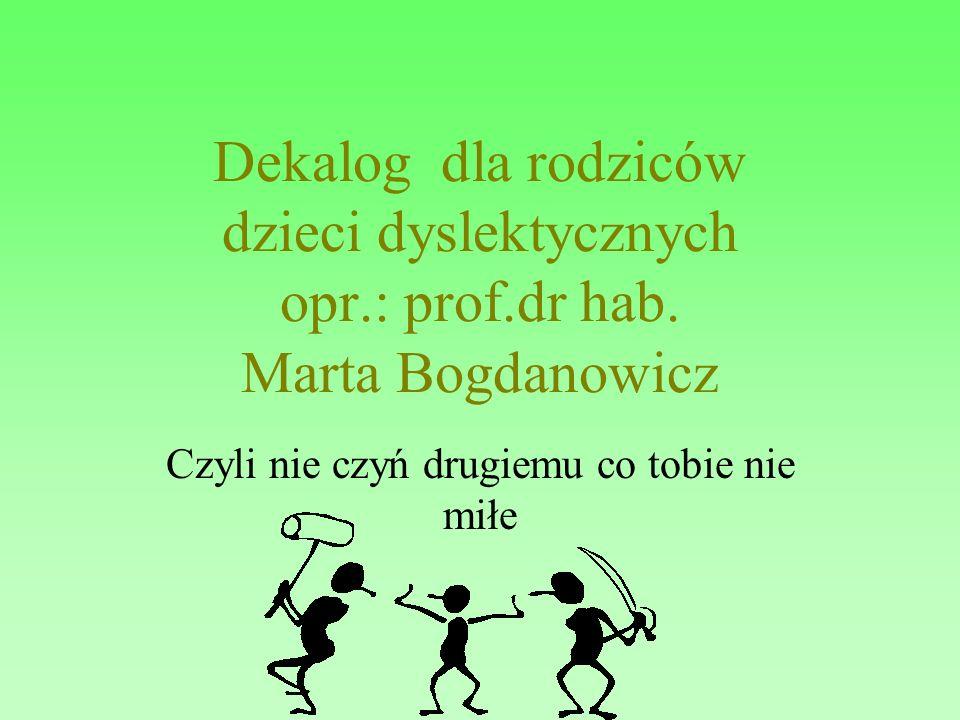 Dekalog dla rodziców dzieci dyslektycznych opr.: prof.dr hab. Marta Bogdanowicz Czyli nie czyń drugiemu co tobie nie miłe
