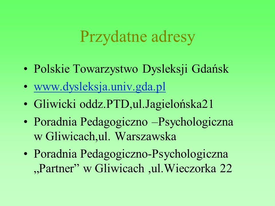 Przydatne adresy Polskie Towarzystwo Dysleksji Gdańsk www.dysleksja.univ.gda.pl Gliwicki oddz.PTD,ul.Jagielońska21 Poradnia Pedagogiczno –Psychologicz